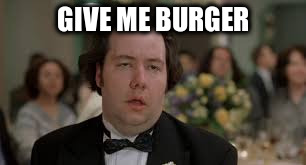 GIVE ME BURGER | made w/ Imgflip meme maker