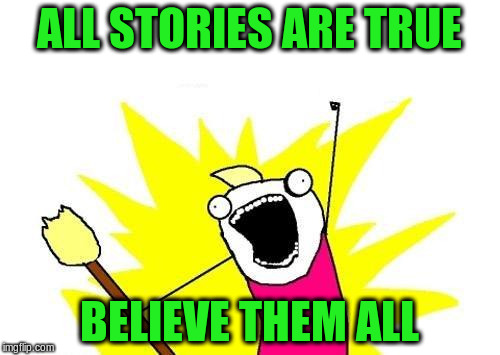 X All The Y Meme | ALL STORIES ARE TRUE BELIEVE THEM ALL | image tagged in memes,x all the y | made w/ Imgflip meme maker