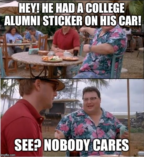 See Nobody Cares Meme | HEY! HE HAD A COLLEGE ALUMNI STICKER ON HIS CAR! SEE? NOBODY CARES | image tagged in memes,see nobody cares | made w/ Imgflip meme maker