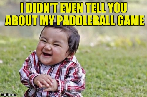 Evil Toddler Meme | I DIDN'T EVEN TELL YOU ABOUT MY PADDLEBALL GAME | image tagged in memes,evil toddler | made w/ Imgflip meme maker