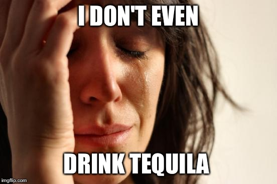 First World Problems Meme | I DON'T EVEN DRINK TEQUILA | image tagged in memes,first world problems | made w/ Imgflip meme maker