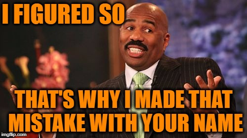 Steve Harvey Meme | I FIGURED SO THAT'S WHY I MADE THAT MISTAKE WITH YOUR NAME | image tagged in memes,steve harvey | made w/ Imgflip meme maker