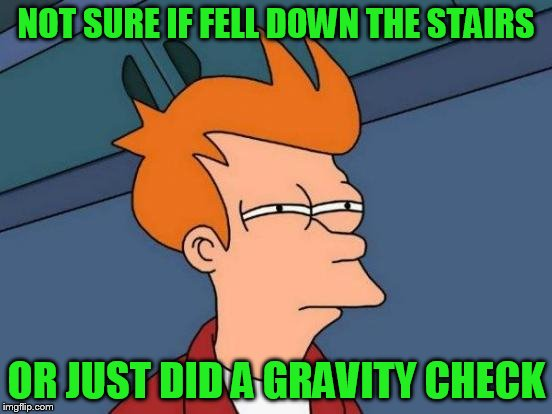 Futurama Fry Meme | NOT SURE IF FELL DOWN THE STAIRS OR JUST DID A GRAVITY CHECK | image tagged in memes,futurama fry | made w/ Imgflip meme maker