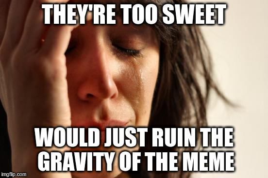 First World Problems Meme | THEY'RE TOO SWEET WOULD JUST RUIN THE GRAVITY OF THE MEME | image tagged in memes,first world problems | made w/ Imgflip meme maker