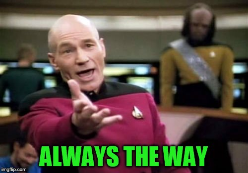 Picard Wtf Meme | ALWAYS THE WAY | image tagged in memes,picard wtf | made w/ Imgflip meme maker