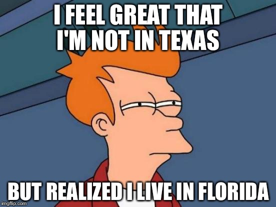 Futurama Fry Meme | I FEEL GREAT THAT I'M NOT IN TEXAS BUT REALIZED I LIVE IN FLORIDA | image tagged in memes,futurama fry | made w/ Imgflip meme maker