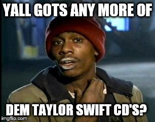 Yall Got Any More Of | YALL GOTS ANY MORE OF DEM TAYLOR SWIFT CD'S? | image tagged in memes,yall got any more of,taylor swift,taylor swift taking her music off spotify be like | made w/ Imgflip meme maker