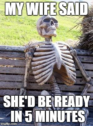 Waiting Skeleton Meme | MY WIFE SAID SHE'D BE READY IN 5 MINUTES | image tagged in memes,waiting skeleton | made w/ Imgflip meme maker
