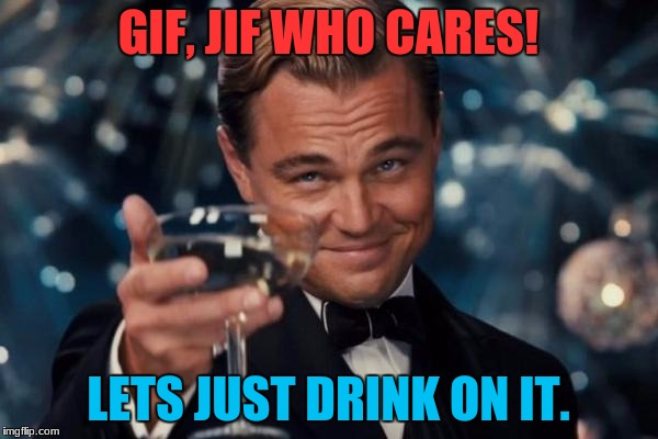 Leonardo Dicaprio Cheers Meme | GIF, JIF WHO CARES! LETS JUST DRINK ON IT. | image tagged in memes,leonardo dicaprio cheers | made w/ Imgflip meme maker