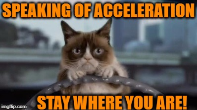 SPEAKING OF ACCELERATION STAY WHERE YOU ARE! | made w/ Imgflip meme maker