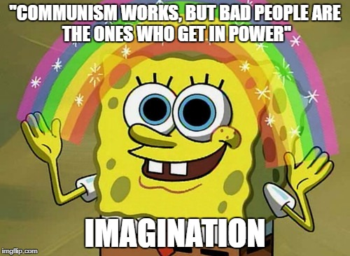 Imagination Spongebob Meme | ''COMMUNISM WORKS, BUT BAD PEOPLE ARE THE ONES WHO GET IN POWER'' IMAGINATION | image tagged in memes,imagination spongebob | made w/ Imgflip meme maker