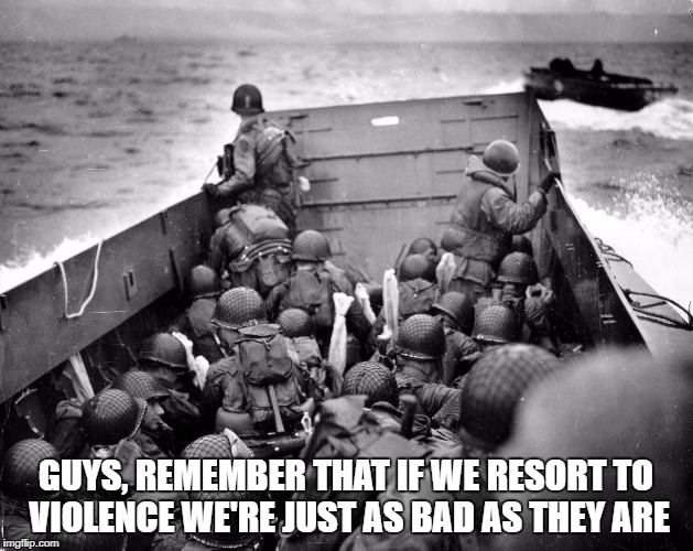 GUYS, REMEMBER THAT IF WE RESORT TO VIOLENCE WE'RE JUST AS BAD AS THEY ARE | image tagged in normandy | made w/ Imgflip meme maker