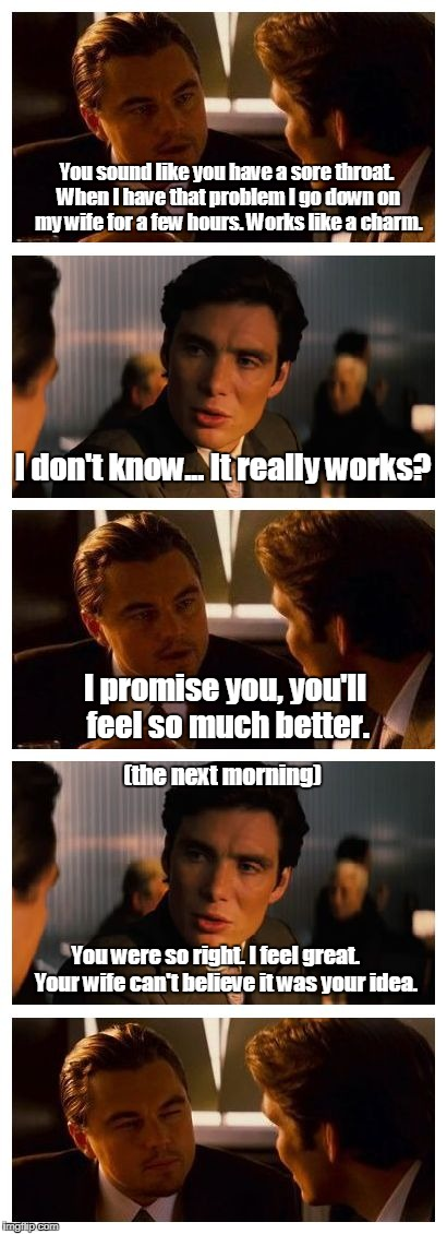 Leonardo Inception (Extended) | You sound like you have a sore throat. When I have that problem I go down on my wife for a few hours. Works like a charm. You were so right. | image tagged in leonardo inception extended | made w/ Imgflip meme maker