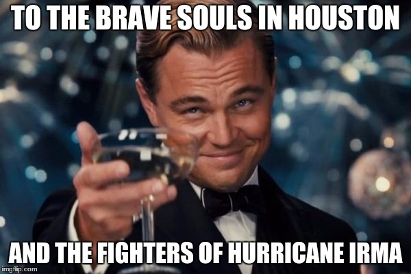 Leonardo Dicaprio Cheers Meme | TO THE BRAVE SOULS IN HOUSTON AND THE FIGHTERS OF HURRICANE IRMA | image tagged in memes,leonardo dicaprio cheers | made w/ Imgflip meme maker