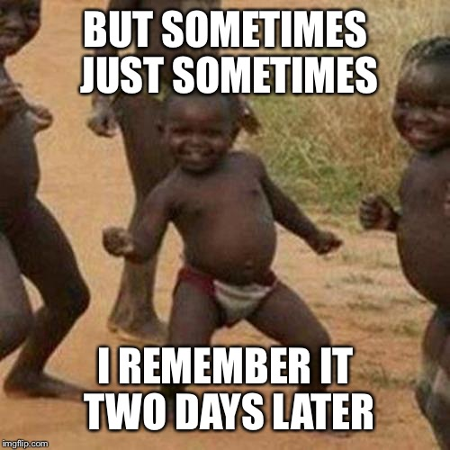 Third World Success Kid Meme | BUT SOMETIMES JUST SOMETIMES I REMEMBER IT TWO DAYS LATER | image tagged in memes,third world success kid | made w/ Imgflip meme maker