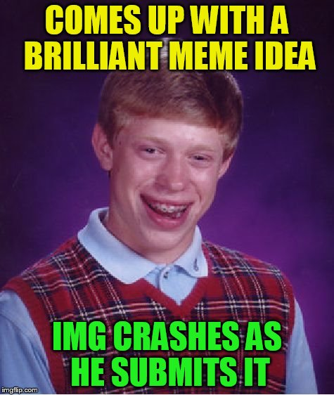 Bad Luck Brian Meme | COMES UP WITH A BRILLIANT MEME IDEA IMG CRASHES AS HE SUBMITS IT | image tagged in memes,bad luck brian | made w/ Imgflip meme maker