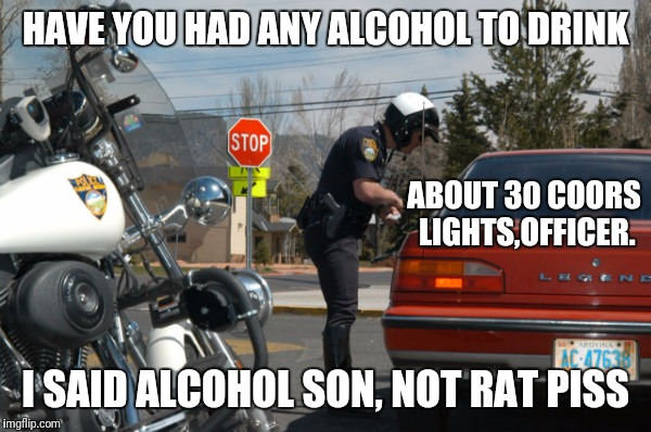 Police Pull Over | HAVE YOU HAD ANY ALCOHOL TO DRINK I SAID ALCOHOL SON, NOT RAT PISS ABOUT 30 COORS LIGHTS,OFFICER. | image tagged in police pull over | made w/ Imgflip meme maker