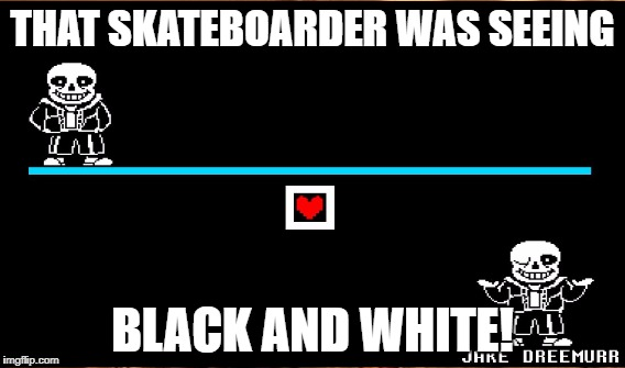 THAT SKATEBOARDER WAS SEEING BLACK AND WHITE! | made w/ Imgflip meme maker
