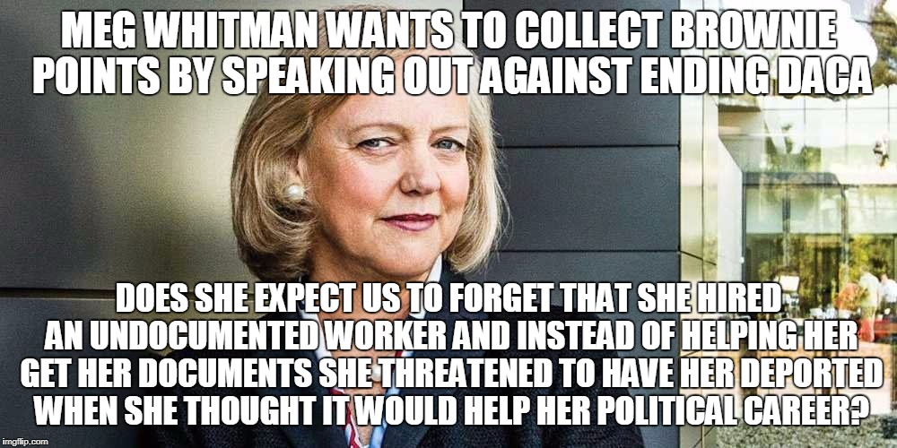 Ruling class profits off immigration policies! |  MEG WHITMAN WANTS TO COLLECT BROWNIE POINTS BY SPEAKING OUT AGAINST ENDING DACA; DOES SHE EXPECT US TO FORGET THAT SHE HIRED AN UNDOCUMENTED WORKER AND INSTEAD OF HELPING HER GET HER DOCUMENTS SHE THREATENED TO HAVE HER DEPORTED WHEN SHE THOUGHT IT WOULD HELP HER POLITICAL CAREER? | image tagged in immigration,trump immigration policy,ruling class,meg whitman | made w/ Imgflip meme maker