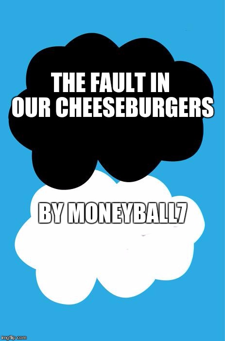 THE FAULT IN OUR CHEESEBURGERS BY MONEYBALL7 | image tagged in the fault in our stars | made w/ Imgflip meme maker