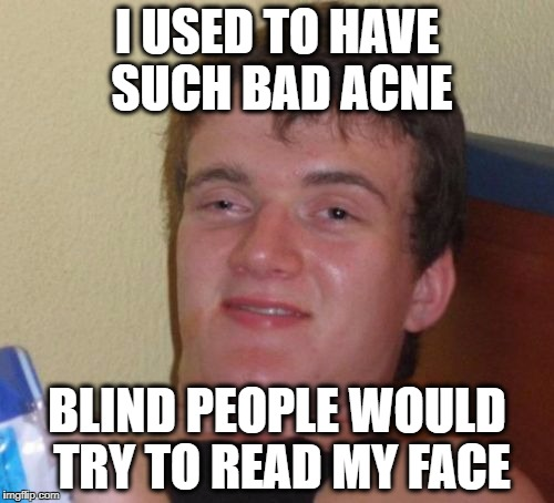 10 Guy Meme | I USED TO HAVE SUCH BAD ACNE BLIND PEOPLE WOULD TRY TO READ MY FACE | image tagged in memes,10 guy | made w/ Imgflip meme maker