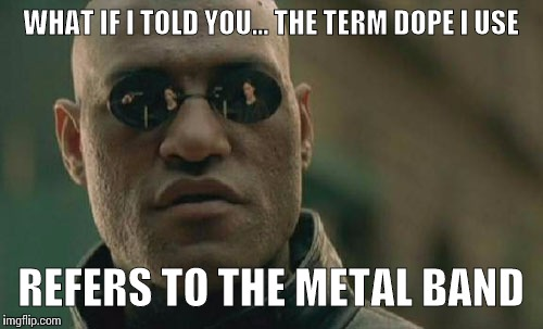 Matrix Morpheus Meme | WHAT IF I TOLD YOU… THE TERM DOPE I USE REFERS TO THE METAL BAND | image tagged in memes,matrix morpheus | made w/ Imgflip meme maker