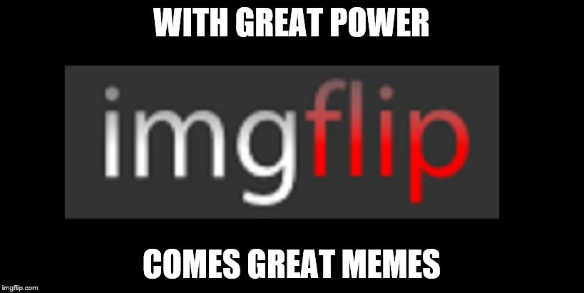 imgflip | WITH GREAT POWER COMES GREAT MEMES | image tagged in imgflip | made w/ Imgflip meme maker