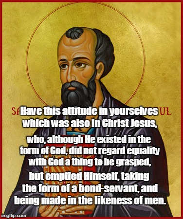 Paul the Apostle  | Have this attitude in yourselves which was also in Christ Jesus, but emptied Himself, taking the form of a bond-servant, and being made in t | image tagged in paul the apostle | made w/ Imgflip meme maker