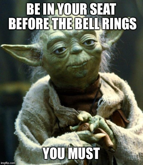 Star Wars Yoda Meme | BE IN YOUR SEAT BEFORE THE BELL RINGS YOU MUST | image tagged in memes,star wars yoda | made w/ Imgflip meme maker