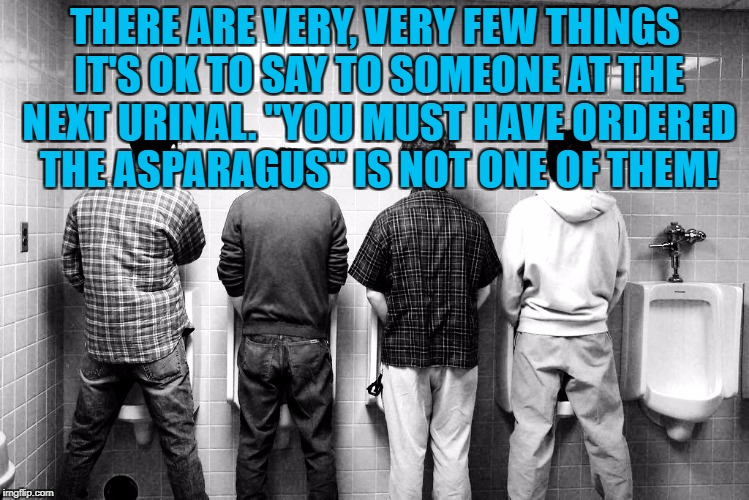 "THERE ARE VERY, VERY FEW THINGS IT'S OK TO SAY TO SOMEONE AT THE NEXT URINAL. ""YOU MUST HAVE ORDERED THE ASPARAGUS"" IS NOT ONE OF THEM! 
