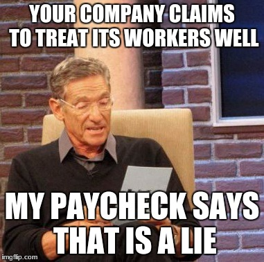only 12.50/hr?  | YOUR COMPANY CLAIMS TO TREAT ITS WORKERS WELL MY PAYCHECK SAYS THAT IS A LIE | image tagged in memes,maury lie detector,funny,payday | made w/ Imgflip meme maker