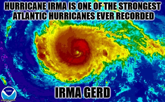 Irma gerd | HURRICANE IRMA IS ONE OF THE STRONGEST ATLANTIC HURRICANES EVER RECORDED IRMA GERD | image tagged in hurricane irma,memes,hurricane,irma,ermahgerd | made w/ Imgflip meme maker