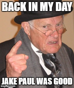 I don't think so... | BACK IN MY DAY JAKE PAUL WAS GOOD | image tagged in memes,back in my day,funny,jake paul,lies | made w/ Imgflip meme maker