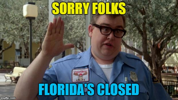 Hopefully it won't be as bad as people are predicting | SORRY FOLKS FLORIDA'S CLOSED | image tagged in john candy - closed,memes,florida,hurricane irma,weather | made w/ Imgflip meme maker