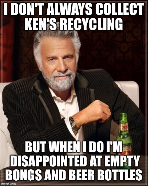 The Most Interesting Man In The World Meme | I DON'T ALWAYS COLLECT KEN'S RECYCLING BUT WHEN I DO I'M DISAPPOINTED AT EMPTY BONGS AND BEER BOTTLES | image tagged in memes,the most interesting man in the world | made w/ Imgflip meme maker