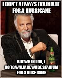 The Most Interesting Man In The World Meme | I DON'T ALWAYS EVACUATE FOR A HURRICANE BUT WHEN I DO, I GO TO WALLACE WADE STADIUM FOR A DUKE GAME | image tagged in i don't always | made w/ Imgflip meme maker