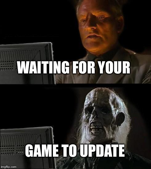 Ill Just Wait Here Meme | WAITING FOR YOUR GAME TO UPDATE | image tagged in memes,ill just wait here | made w/ Imgflip meme maker