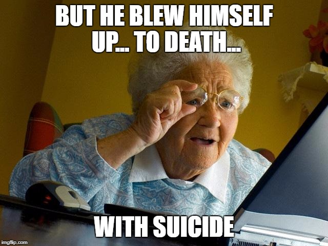 Grandma Finds The Internet Meme | BUT HE BLEW HIMSELF UP... TO DEATH... WITH SUICIDE | image tagged in memes,grandma finds the internet | made w/ Imgflip meme maker