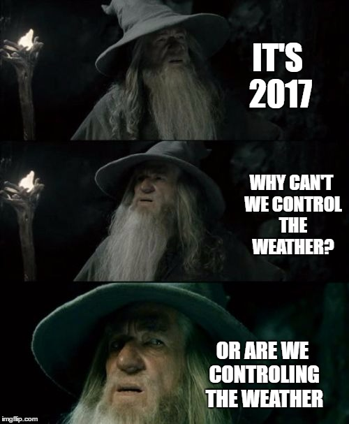 Confused Gandalf Meme | IT'S 2017 WHY CAN'T WE CONTROL THE WEATHER? OR ARE WE CONTROLING THE WEATHER | image tagged in memes,confused gandalf | made w/ Imgflip meme maker