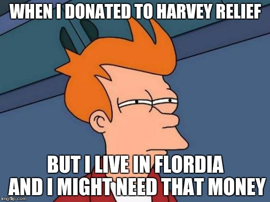 Futurama Fry Meme | WHEN I DONATED TO HARVEY RELIEF BUT I LIVE IN FLORDIA AND I MIGHT NEED THAT MONEY | image tagged in memes,futurama fry | made w/ Imgflip meme maker