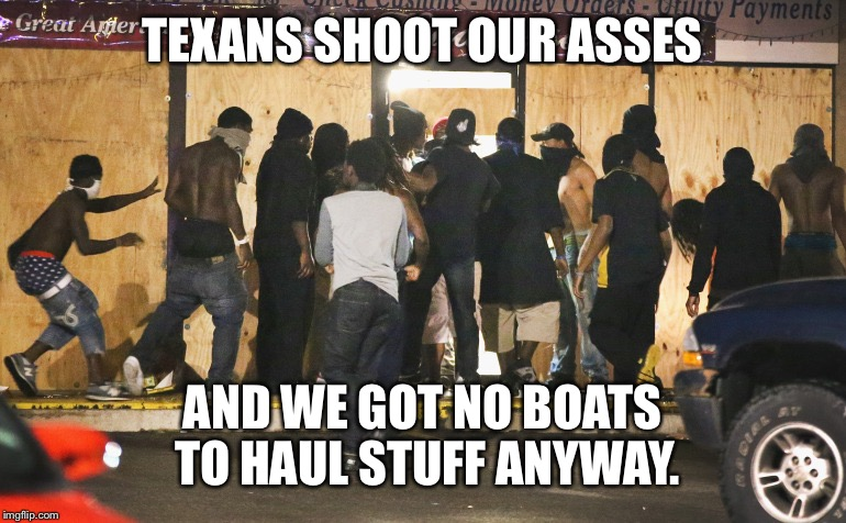 TEXANS SHOOT OUR ASSES AND WE GOT NO BOATS TO HAUL STUFF ANYWAY. | made w/ Imgflip meme maker