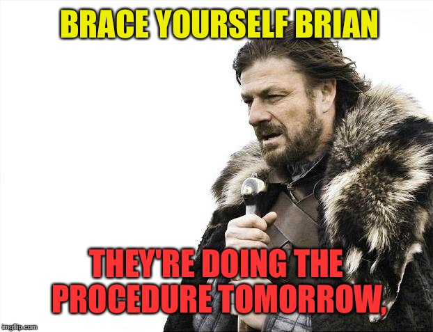 Brace Yourselves X is Coming Meme | BRACE YOURSELF BRIAN THEY'RE DOING THE PROCEDURE TOMORROW, | image tagged in memes,brace yourselves x is coming | made w/ Imgflip meme maker
