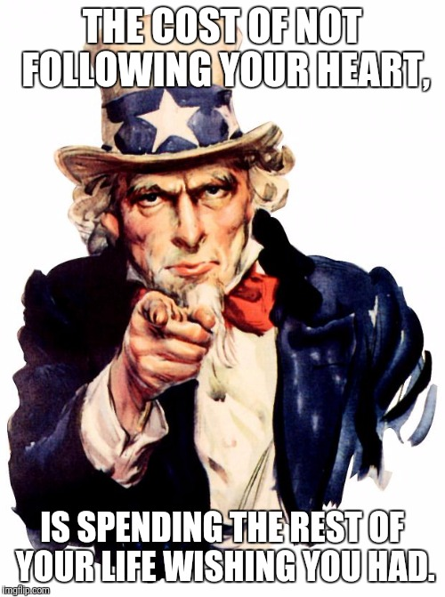Uncle Sam Meme | THE COST OF NOT FOLLOWING YOUR HEART, IS SPENDING THE REST OF YOUR LIFE WISHING YOU HAD. | image tagged in memes,uncle sam | made w/ Imgflip meme maker