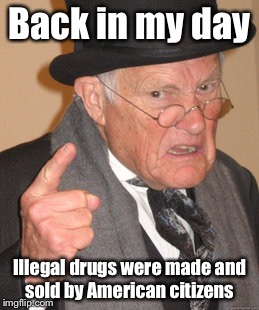 Putting American criminals out of work | Back in my day Illegal drugs were made and sold by American citizens | image tagged in memes,back in my day,drugs,illegal aliens,drug dealer,drug manufacturer | made w/ Imgflip meme maker