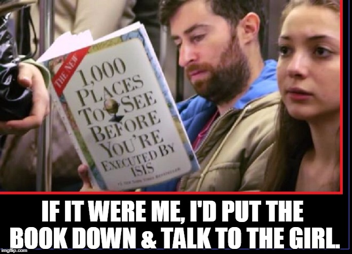 When You Ain't Got Much Time Left... | IF IT WERE ME, I'D PUT THE BOOK DOWN & TALK TO THE GIRL. | image tagged in vince vance,isis,reading a book on the subway,cute girl,self-help books,geography | made w/ Imgflip meme maker