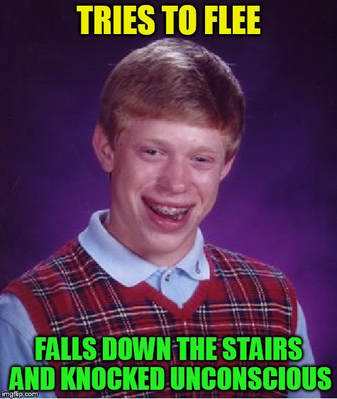 Bad Luck Brian Meme | TRIES TO FLEE FALLS DOWN THE STAIRS AND KNOCKED UNCONSCIOUS | image tagged in memes,bad luck brian | made w/ Imgflip meme maker