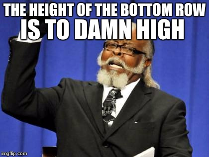Too Damn High Meme | THE HEIGHT OF THE BOTTOM ROW IS TO DAMN HIGH | image tagged in memes,too damn high | made w/ Imgflip meme maker
