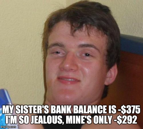10 Guy Meme | MY SISTER'S BANK BALANCE IS -$375 I'M SO JEALOUS, MINE'S ONLY -$292 | image tagged in memes,10 guy | made w/ Imgflip meme maker