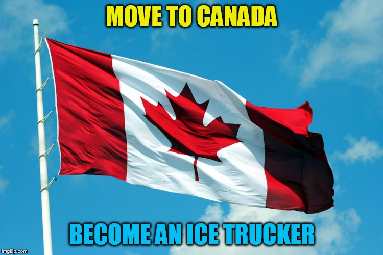 MOVE TO CANADA BECOME AN ICE TRUCKER | made w/ Imgflip meme maker