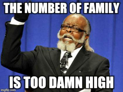 Too Damn High Meme | THE NUMBER OF FAMILY IS TOO DAMN HIGH | image tagged in memes,too damn high | made w/ Imgflip meme maker